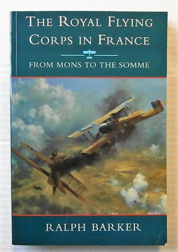 CHEAP BOOKS  ZB2465 THE ROYAL FLYING CORPS IN FRANCE FROM MONS TO THE SOMME - RALPH BARKER