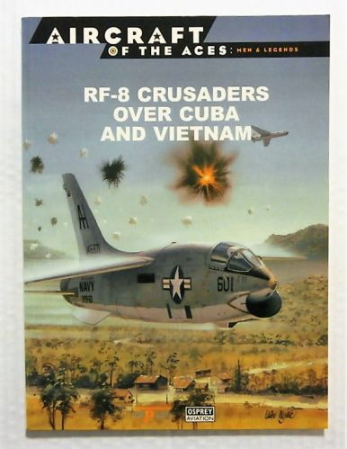 AIRCRAFT OF THE ACES  044. MEN AND LEGENDS - RF-8 CRUSADERS OVER CUBA AND VIETNAM